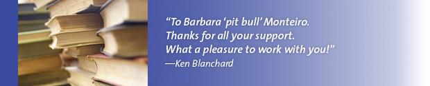 """To Barbara 'pit bull' Monteiro. Thanks for all your support. What a pleasure to work with you!""—Ken Blanchard"